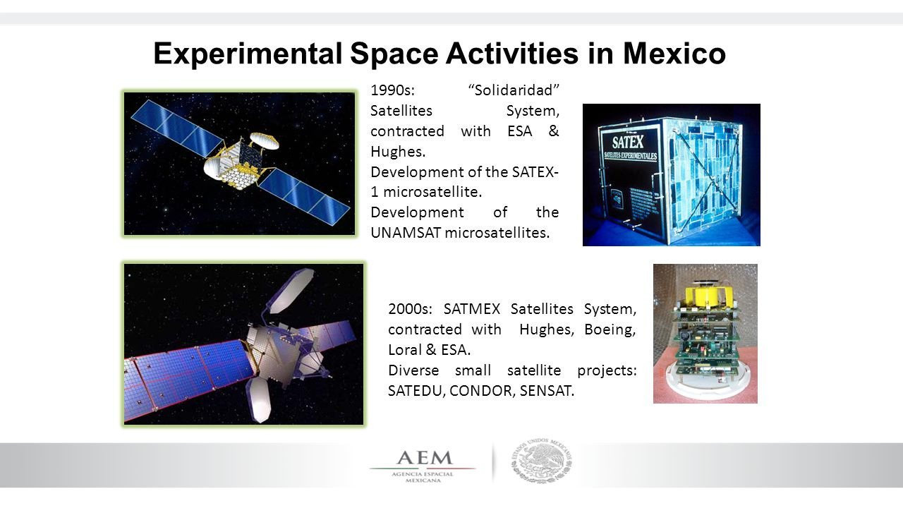 Experimental Space Activities in Mexico 2000s: SATMEX Satellites System, contracted with Hughes, Boeing, Loral & ESA. Diverse small satellite projects