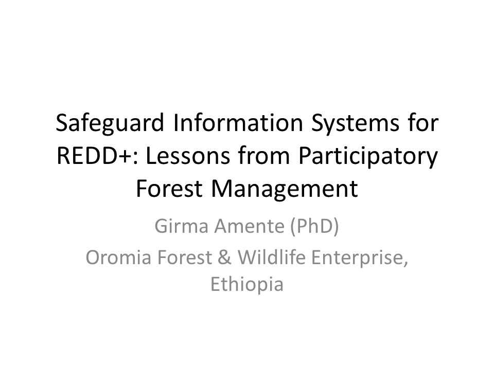 Safeguard Information Systems for REDD+: Lessons from Participatory Forest Management Girma Amente (PhD) Oromia Forest & Wildlife Enterprise, Ethiopia