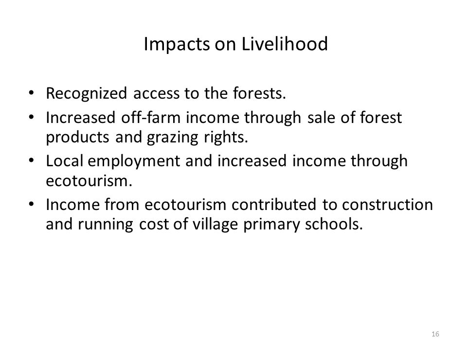 16 Impacts on Livelihood Recognized access to the forests. Increased off-farm income through sale of forest products and grazing rights. Local employm