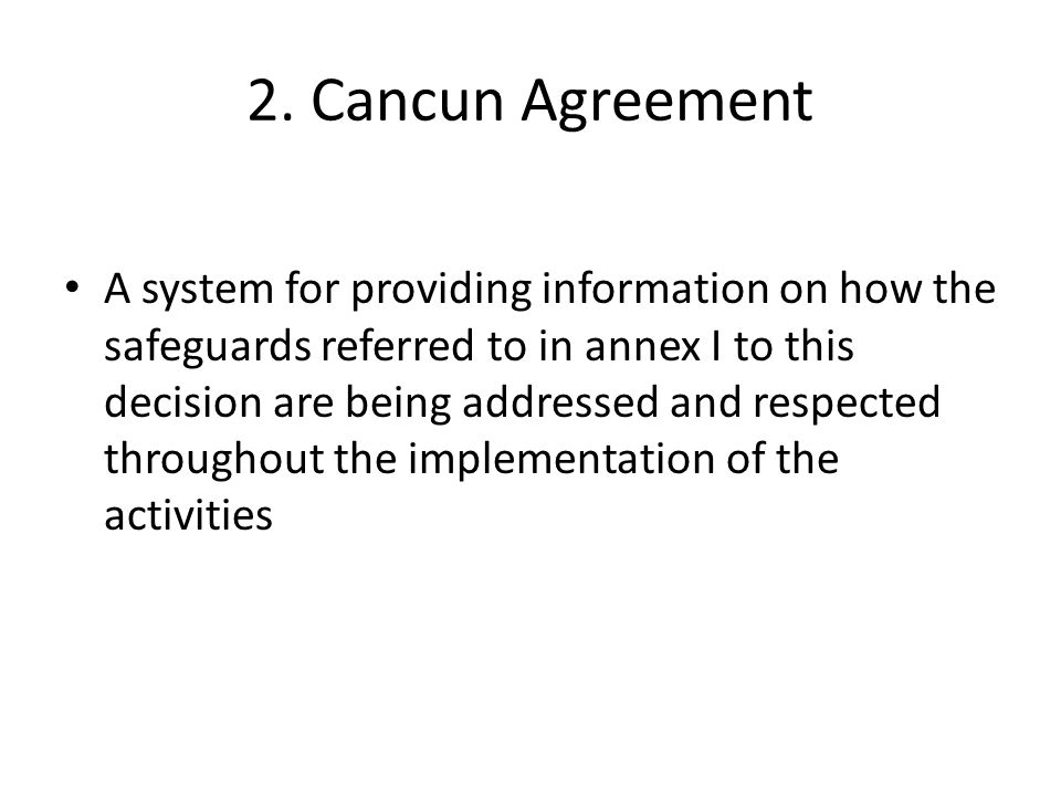 Annex I: Cancun agreement The following safeguards should be promoted and supported: Actions complement or are consistent with the objectives of national forest programmes & relevant international conventions and agreements; Transparent and effective national forest governance structures, taking into account national legislation and sovereignty; Respect for the knowledge and rights of indigenous peoples and members of local communities, The full and effective participation of relevant stakeholders, in particular, indigenous peoples and local communities, in actions referred to in paragraphs 70 and 72 of this decision; Actions are consistent with the conservation of natural forests and biological diversity, ensuring that actions referred to in paragraph 70 of this decision are not used for the conversion of natural forests, but are instead used to incentivize the protection and conservation of natural forests and their ecosystem services, and to enhance other social and environmental benefits;