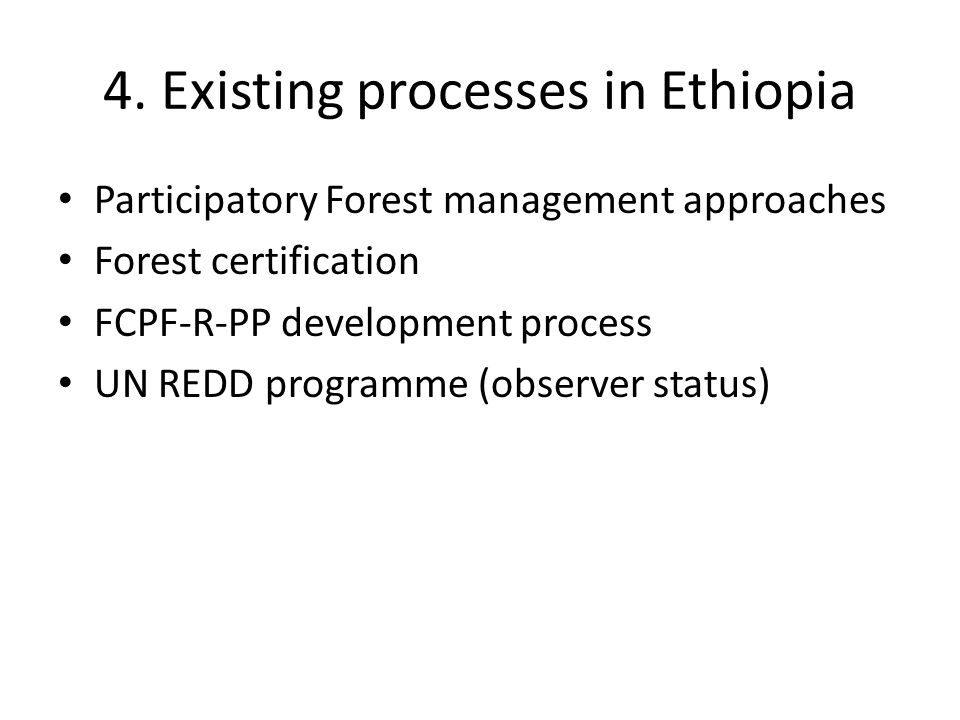 4. Existing processes in Ethiopia Participatory Forest management approaches Forest certification FCPF-R-PP development process UN REDD programme (obs