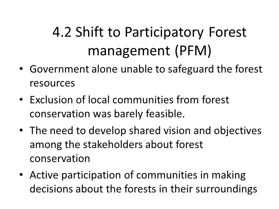 4.3 Elements of PFM Process that can be used to develop SIS Participatory processes and decision making Recognized access and rights to the forest Organized communities (user groups, cooperatives, unions, federations, etc) Clearly defined roles and responsibilities Benefit sharing mechanisms negotiated and agreed Participatory forest resource assessment methods that are simple and understandable by the communities, which is regularly conducted Community bylaws and sanctions in the case of non- compliance