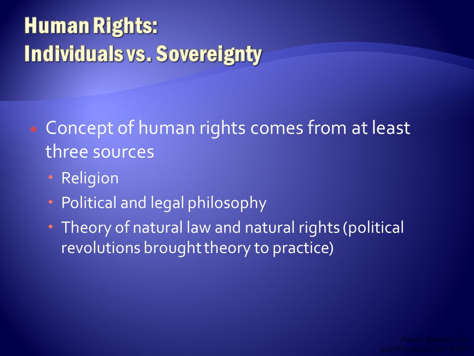 Concept of human rights comes from at least three sources  Religion  Political and legal philosophy  Theory of natural law and natural rights (political revolutions brought theory to practice) Pearson Education, Inc.