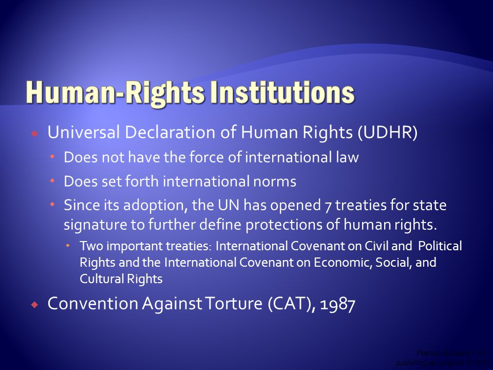  Universal Declaration of Human Rights (UDHR)  Does not have the force of international law  Does set forth international norms  Since its adoption, the UN has opened 7 treaties for state signature to further define protections of human rights.