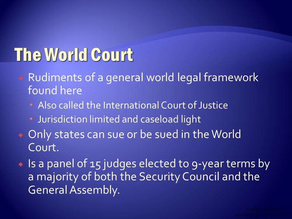  Rudiments of a general world legal framework found here  Also called the International Court of Justice  Jurisdiction limited and caseload light  Only states can sue or be sued in the World Court.