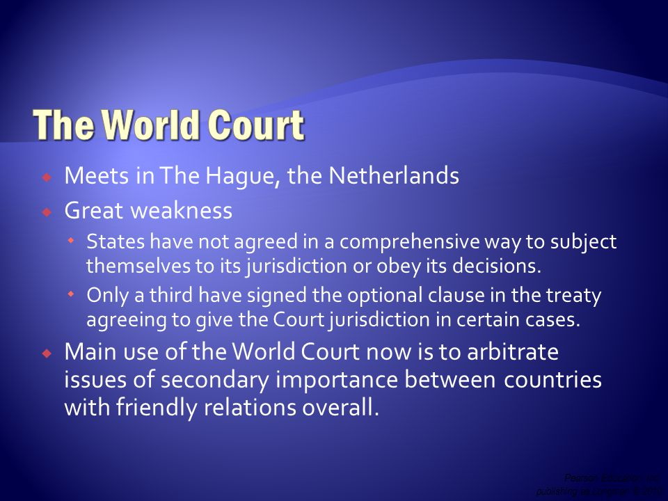  Meets in The Hague, the Netherlands  Great weakness  States have not agreed in a comprehensive way to subject themselves to its jurisdiction or obey its decisions.