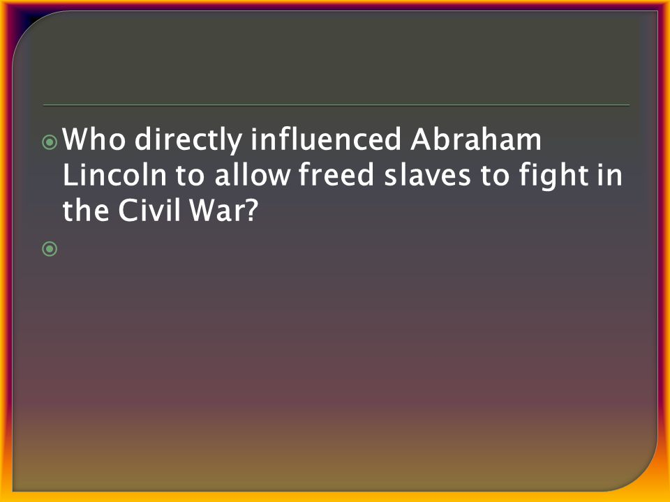  Who directly influenced Abraham Lincoln to allow freed slaves to fight in the Civil War 