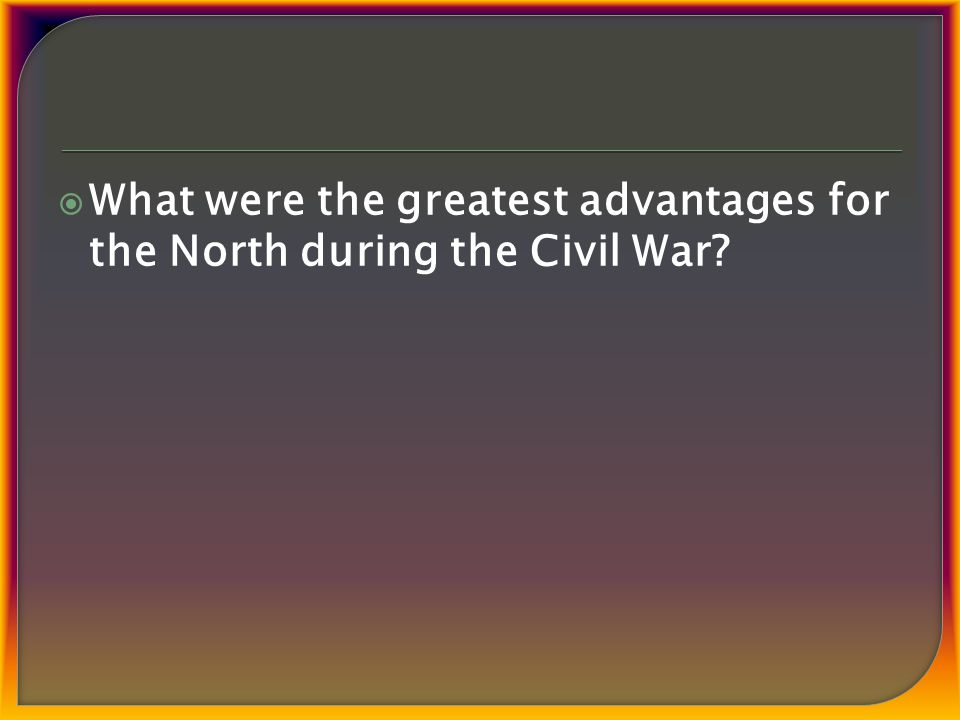  What were the greatest advantages for the North during the Civil War