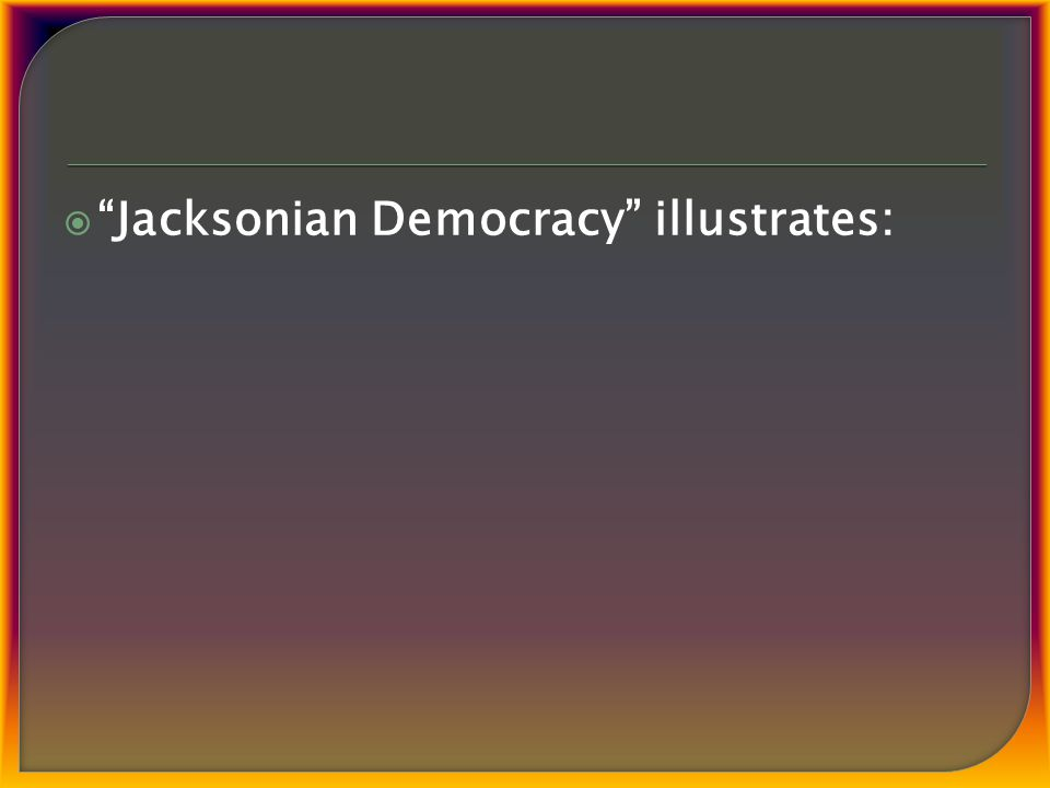  Jacksonian Democracy illustrates: