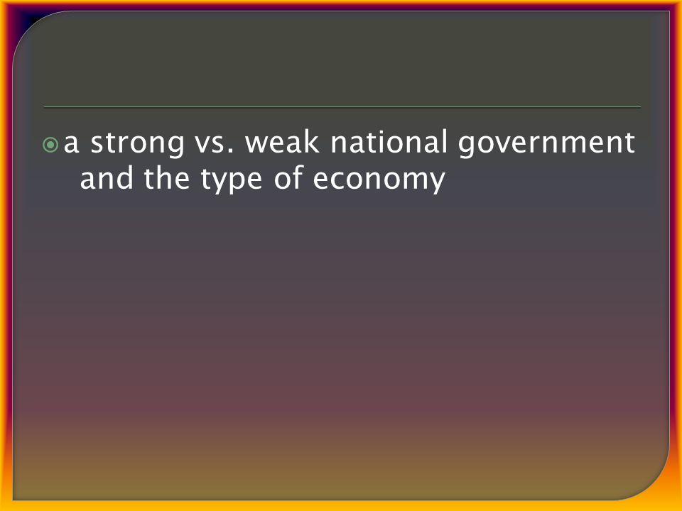  a strong vs. weak national government and the type of economy