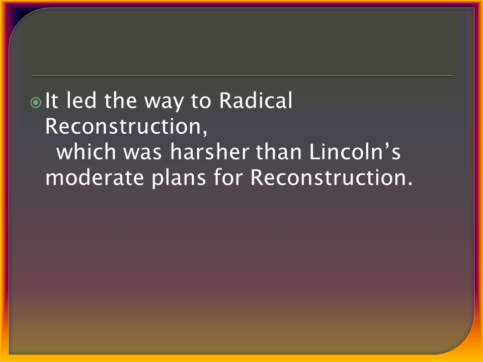  It led the way to Radical Reconstruction, which was harsher than Lincoln's moderate plans for Reconstruction.
