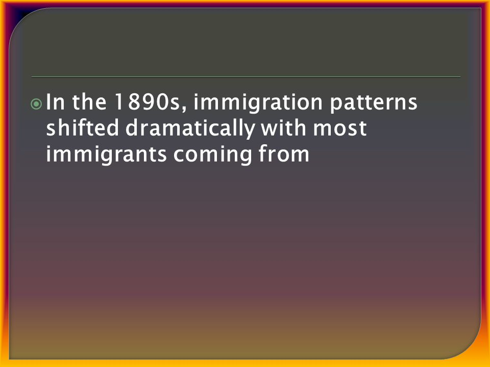  In the 1890s, immigration patterns shifted dramatically with most immigrants coming from