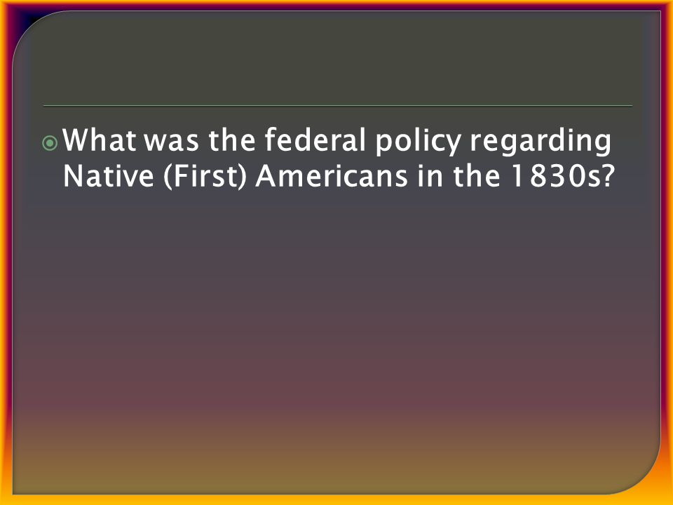  What was the federal policy regarding Native (First) Americans in the 1830s