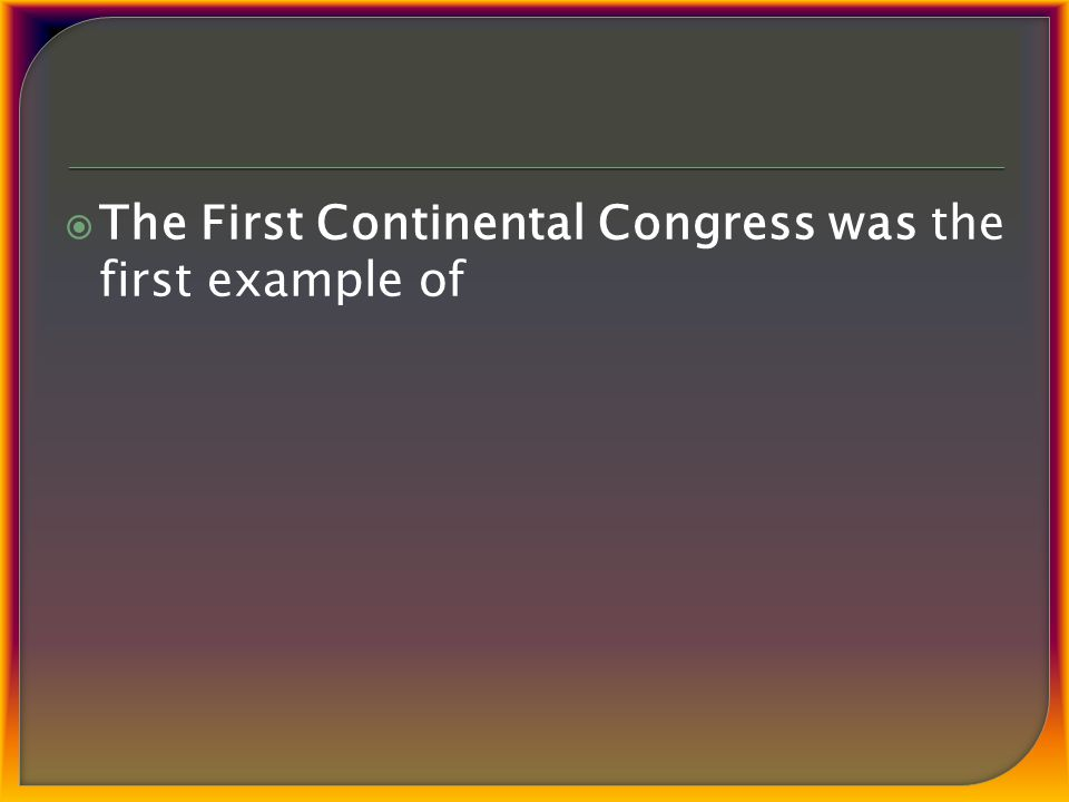  The First Continental Congress was the first example of