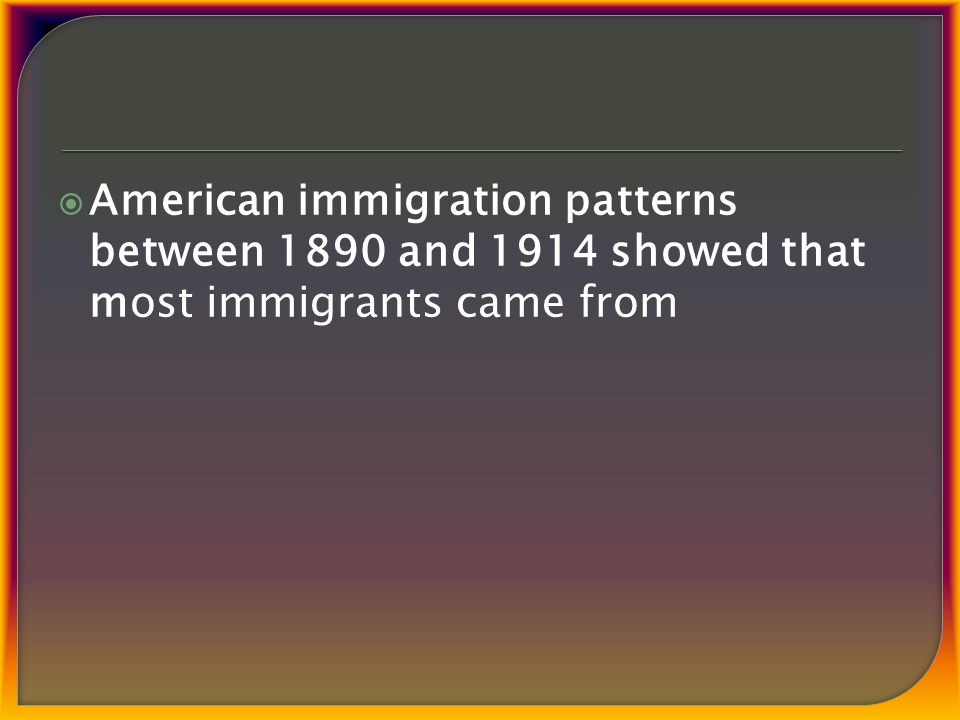 American immigration patterns between 1890 and 1914 showed that most immigrants came from