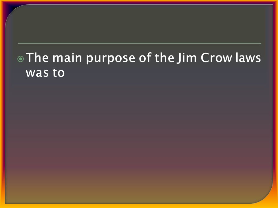  The main purpose of the Jim Crow laws was to