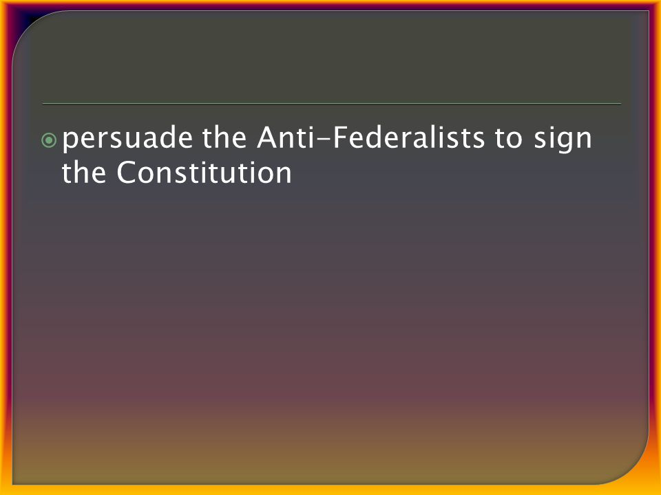 persuade the Anti-Federalists to sign the Constitution