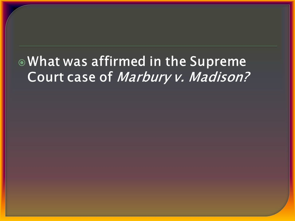  What was affirmed in the Supreme Court case of Marbury v. Madison