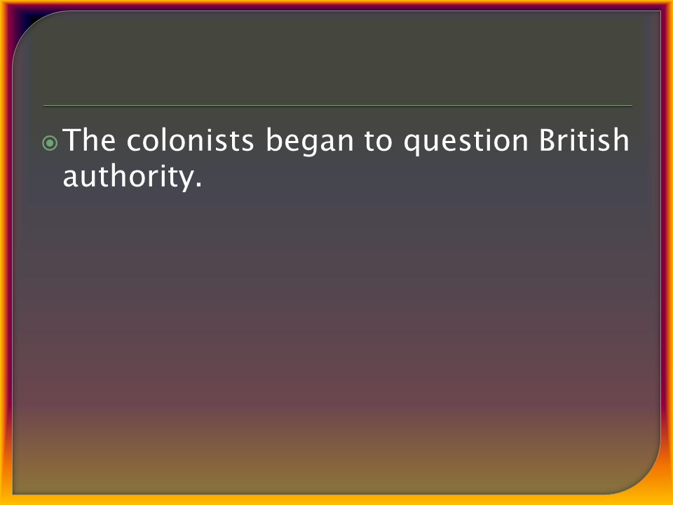  The colonists began to question British authority.