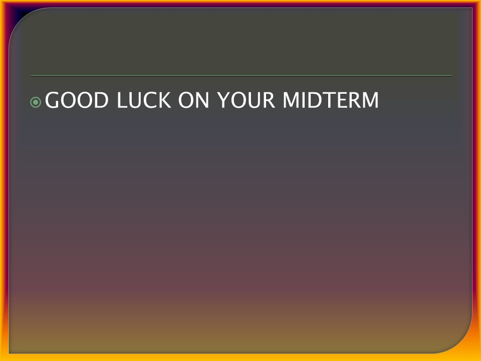  GOOD LUCK ON YOUR MIDTERM