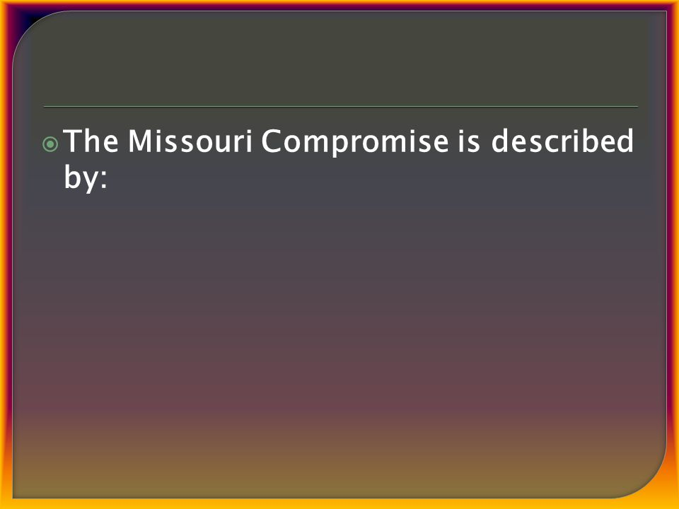  The Missouri Compromise is described by: