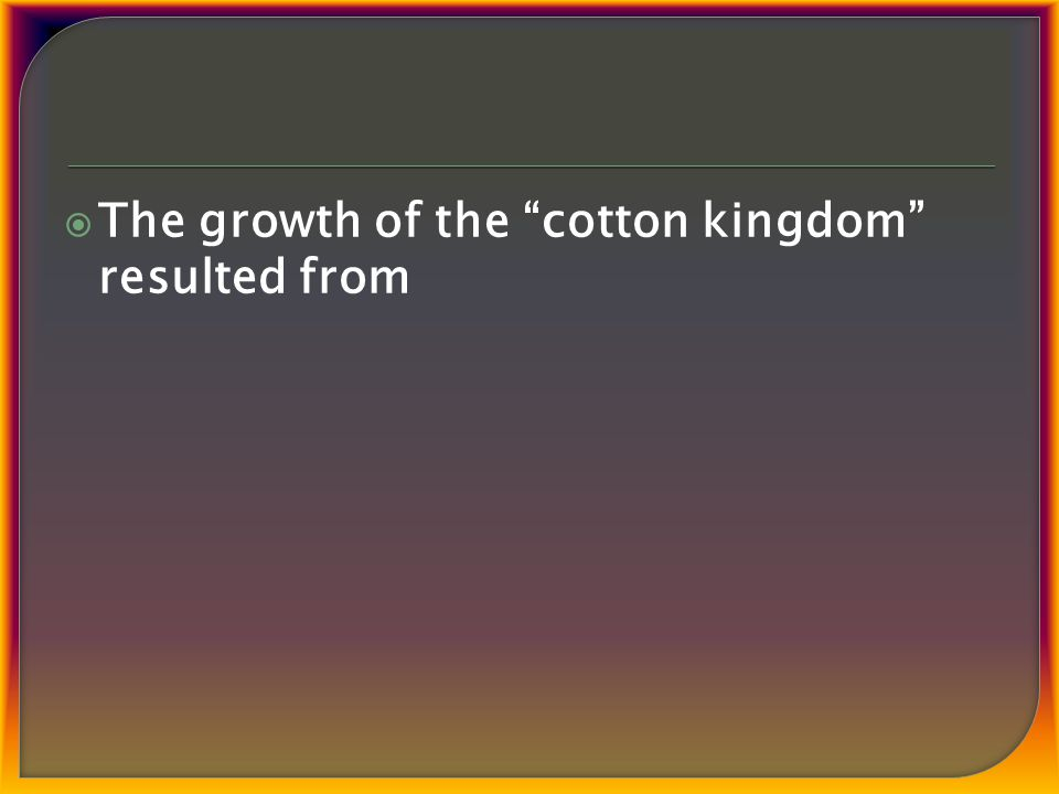  The growth of the cotton kingdom resulted from