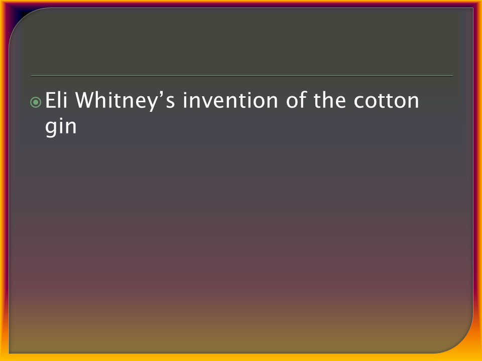  Eli Whitney's invention of the cotton gin