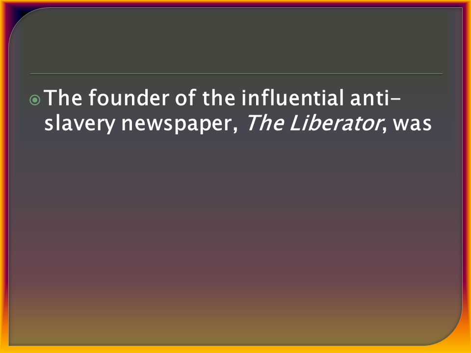  The founder of the influential anti- slavery newspaper, The Liberator, was