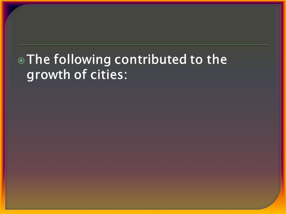  The following contributed to the growth of cities: