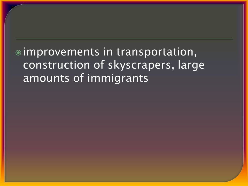  improvements in transportation, construction of skyscrapers, large amounts of immigrants