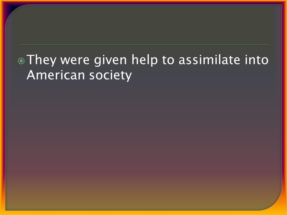  They were given help to assimilate into American society