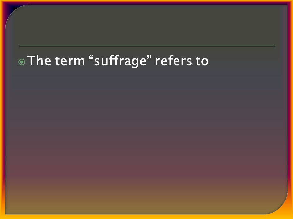  The term suffrage refers to