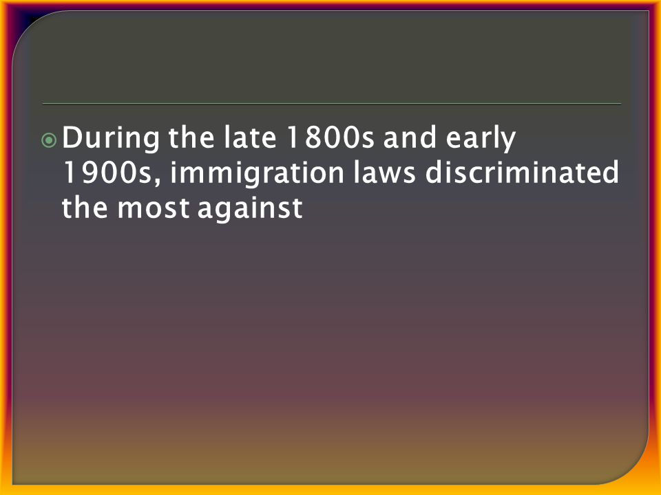  During the late 1800s and early 1900s, immigration laws discriminated the most against