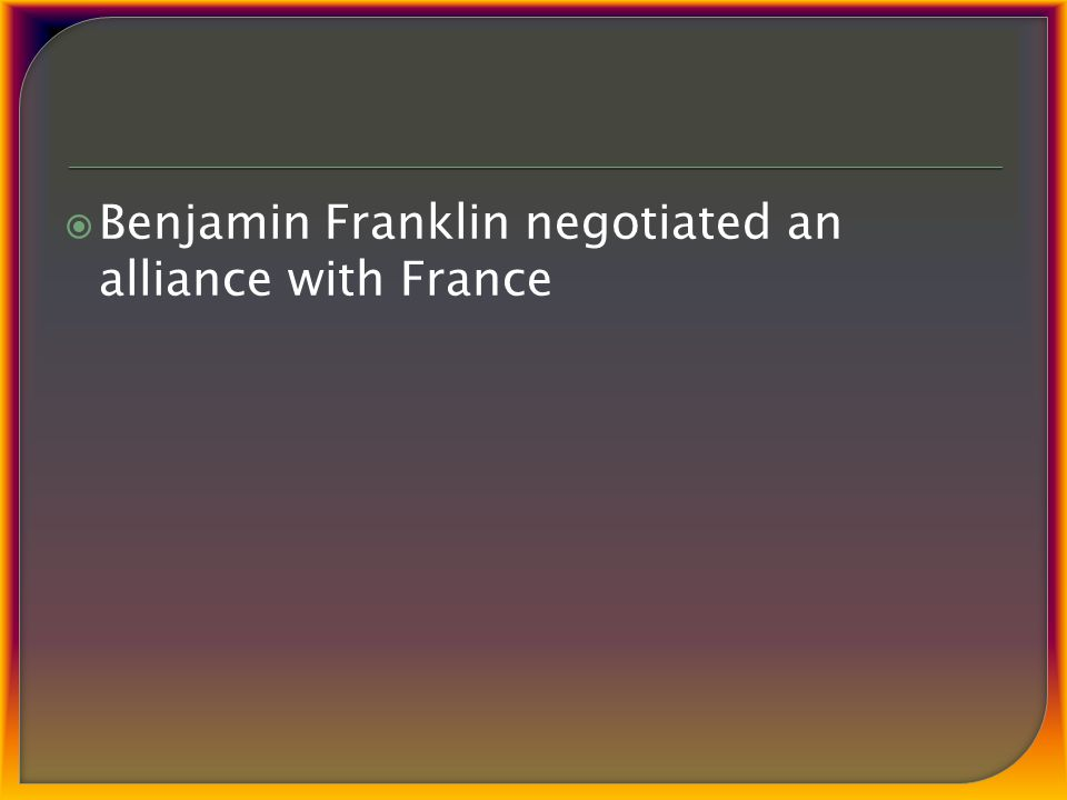  Benjamin Franklin negotiated an alliance with France