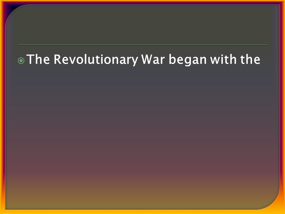  The Revolutionary War began with the