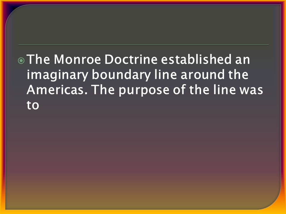  The Monroe Doctrine established an imaginary boundary line around the Americas.