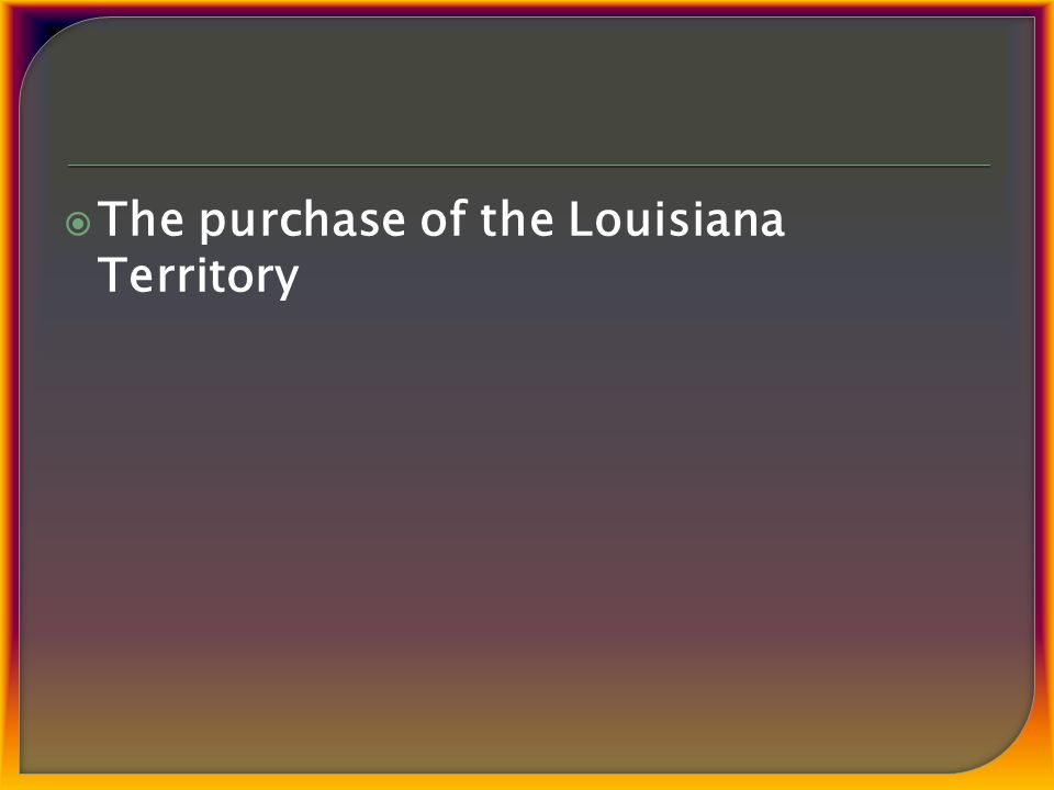  The purchase of the Louisiana Territory