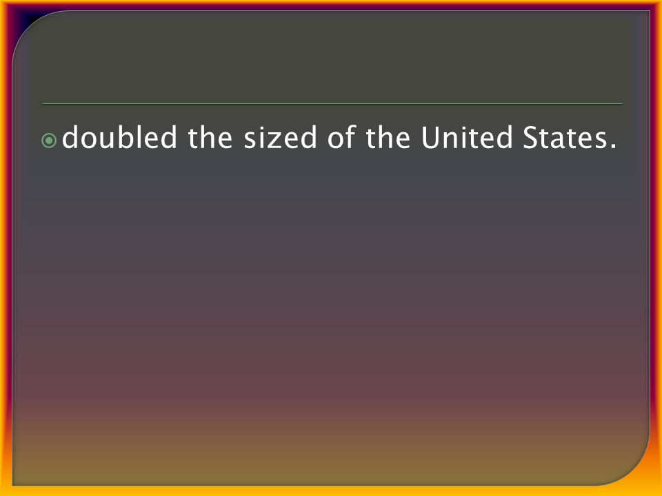  doubled the sized of the United States.