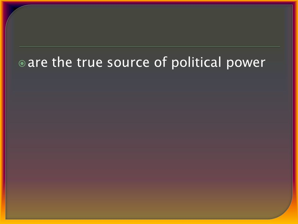  are the true source of political power