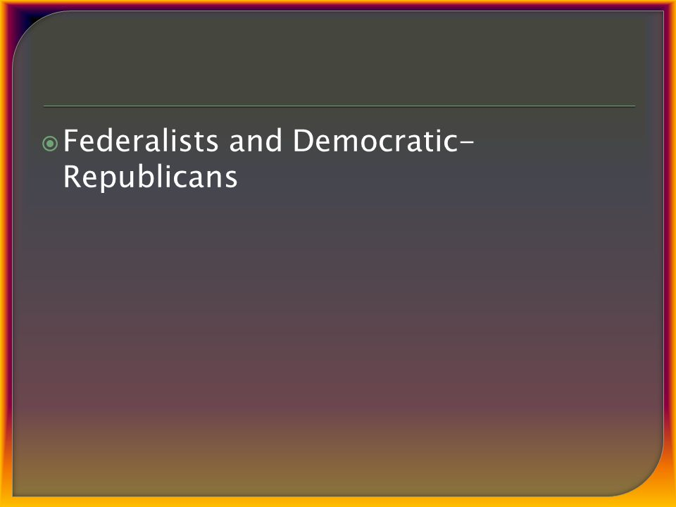  Federalists and Democratic- Republicans