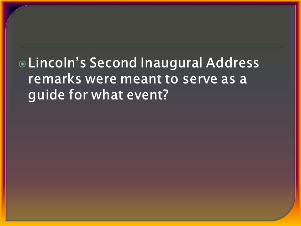  Lincoln's Second Inaugural Address remarks were meant to serve as a guide for what event