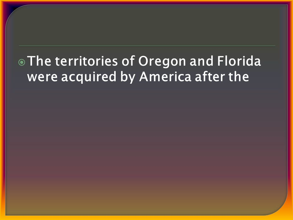  The territories of Oregon and Florida were acquired by America after the