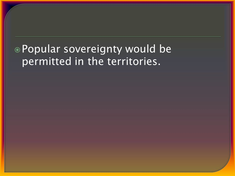  Popular sovereignty would be permitted in the territories.