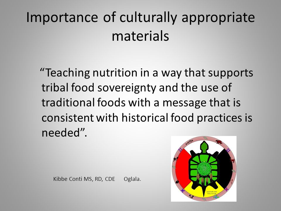 Importance of culturally appropriate materials Teaching nutrition in a way that supports tribal food sovereignty and the use of traditional foods with a message that is consistent with historical food practices is needed .