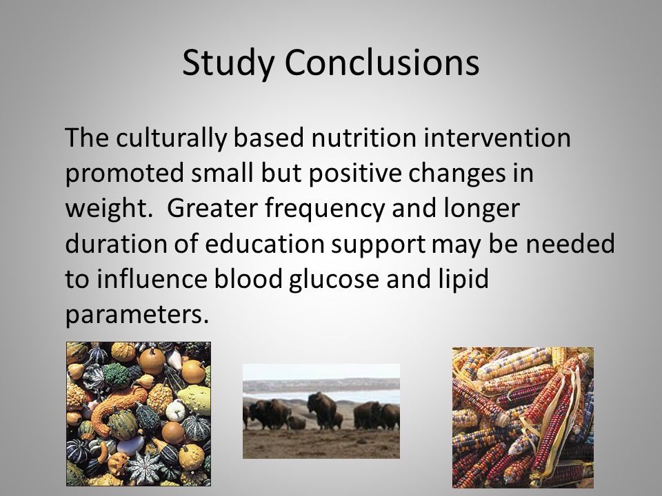 Study Conclusions The culturally based nutrition intervention promoted small but positive changes in weight.