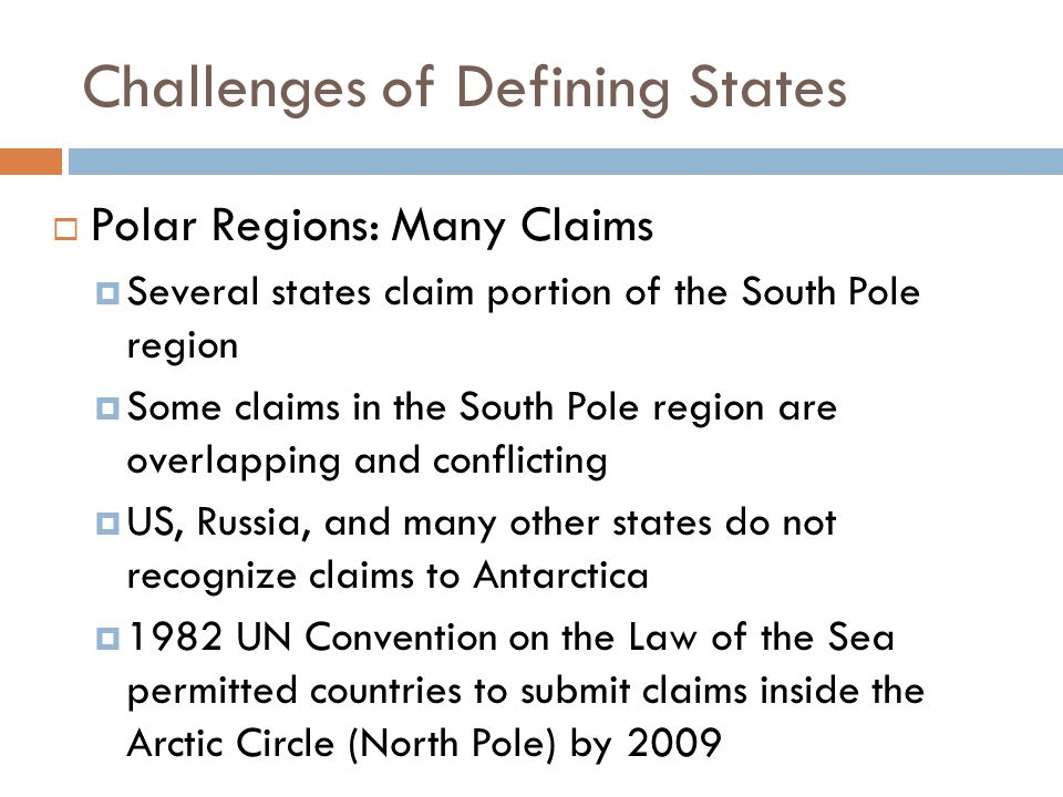 Challenges of Defining States  Polar Regions: Many Claims  Several states claim portion of the South Pole region  Some claims in the South Pole reg