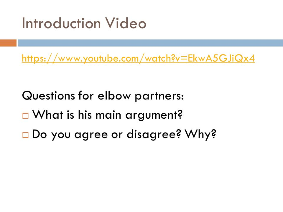 Introduction Video https://www.youtube.com/watch?v=EkwA5GJiQx4 Questions for elbow partners:  What is his main argument?  Do you agree or disagree?