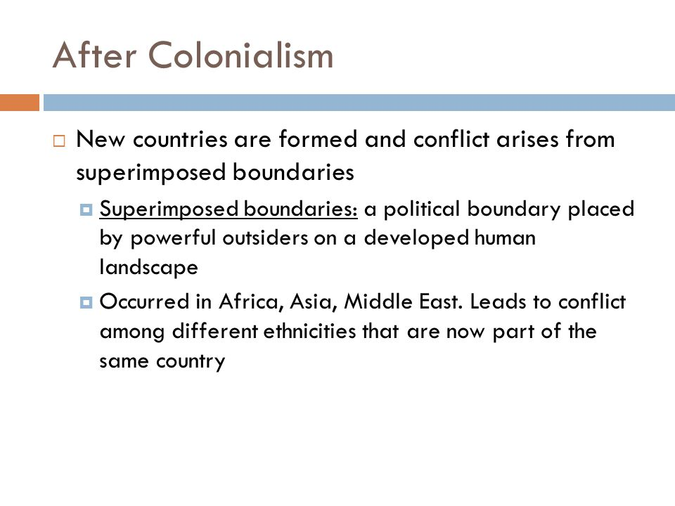 After Colonialism  New countries are formed and conflict arises from superimposed boundaries  Superimposed boundaries: a political boundary placed b
