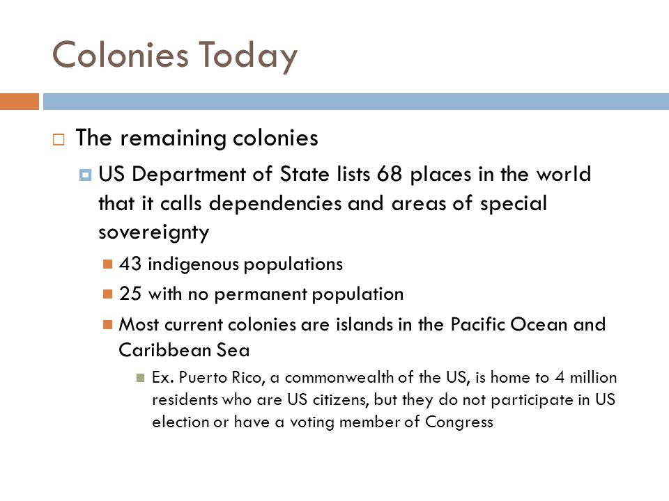 Colonies Today  The remaining colonies  US Department of State lists 68 places in the world that it calls dependencies and areas of special sovereig