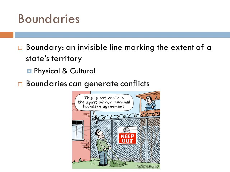 Boundaries  Boundary: an invisible line marking the extent of a state's territory  Physical & Cultural  Boundaries can generate conflicts